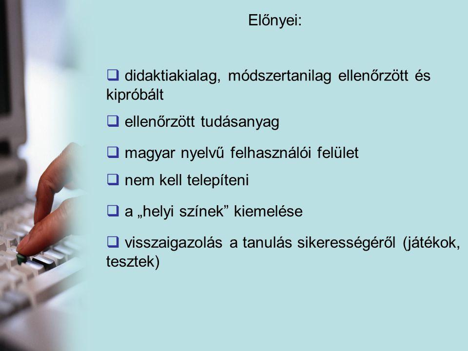 """Előnyei:  ellenőrzött tudásanyag  d didaktiakialag, módszertanilag ellenőrzött és kipróbált  magyar nyelvű felhasználói felület  nem kell telepíteni  a """"helyi színek kiemelése  visszaigazolás a tanulás sikerességéről (játékok, tesztek)"""