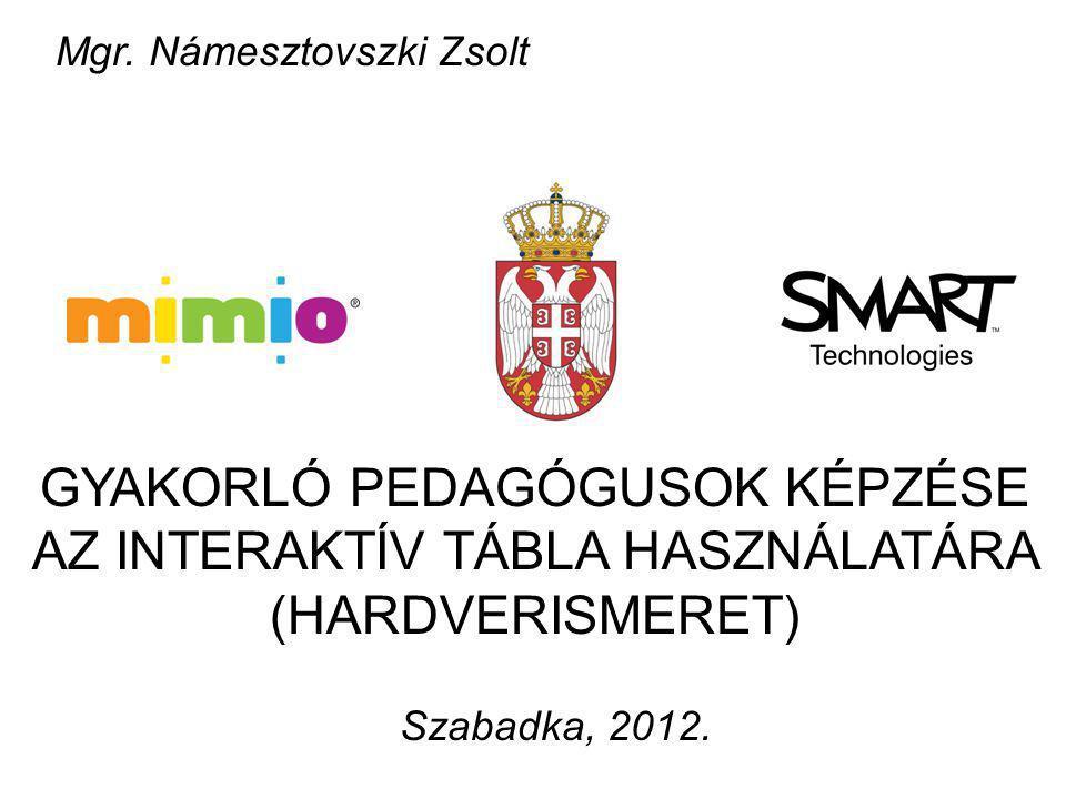 Mgr. Námesztovszki Zsolt GYAKORLÓ PEDAGÓGUSOK KÉPZÉSE AZ INTERAKTÍV TÁBLA HASZNÁLATÁRA (HARDVERISMERET) Szabadka, 2012.