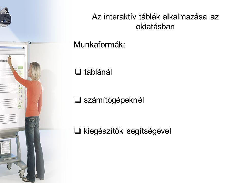 Az interaktív táblák alkalmazása az oktatásban  táblánál  számítógépeknél  kiegészítők segítségével Munkaformák: