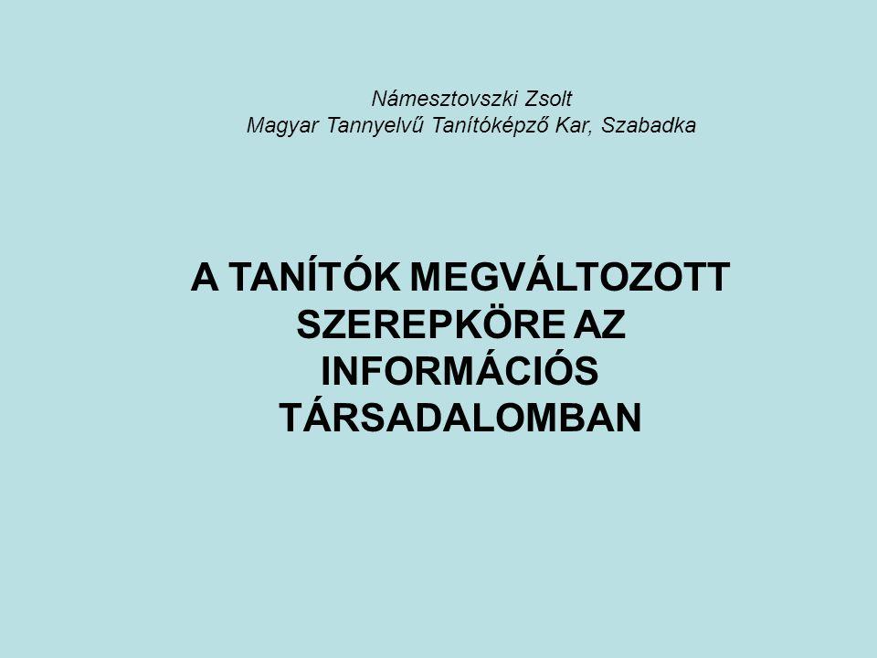 Námesztovszki Zsolt Magyar Tannyelvű Tanítóképző Kar, Szabadka A TANÍTÓK MEGVÁLTOZOTT SZEREPKÖRE AZ INFORMÁCIÓS TÁRSADALOMBAN