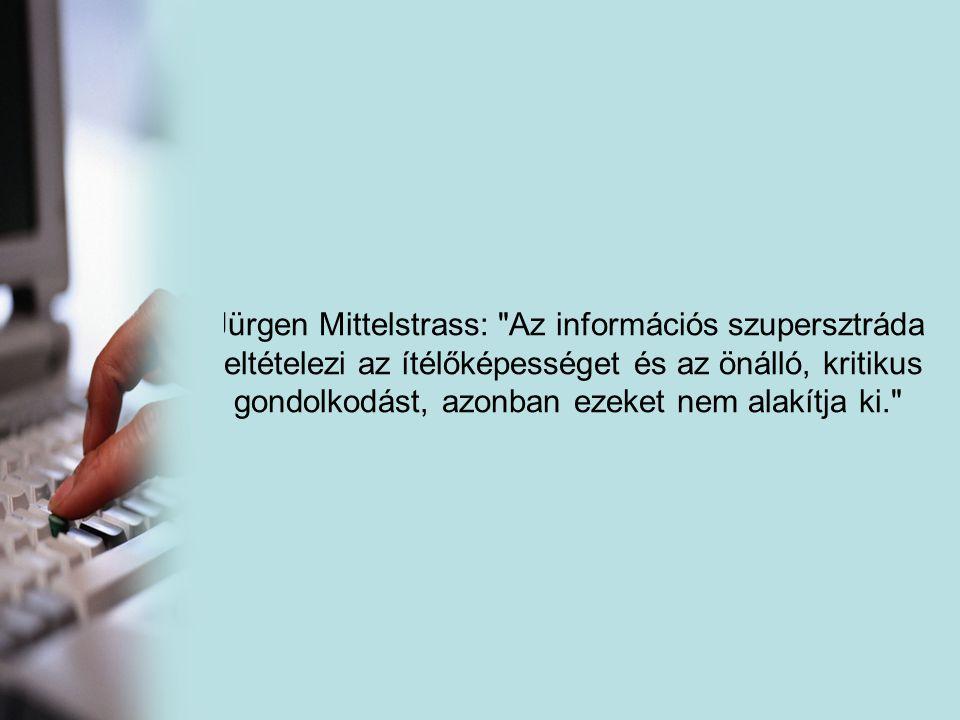 Jürgen Mittelstrass: Az információs szupersztráda feltételezi az ítélőképességet és az önálló, kritikus gondolkodást, azonban ezeket nem alakítja ki.