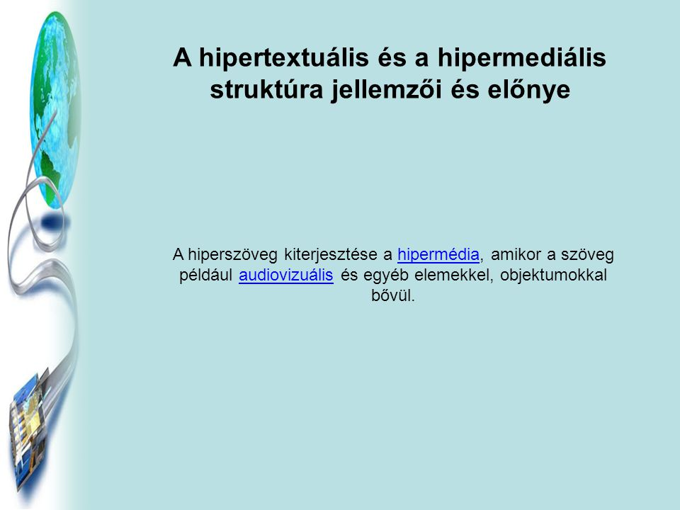 A hipertextuális és a hipermediális struktúra jellemzői és előnye A hiperszöveg kiterjesztése a hipermédia, amikor a szöveg például audiovizuális és egyéb elemekkel, objektumokkal bővül.hipermédiaaudiovizuális