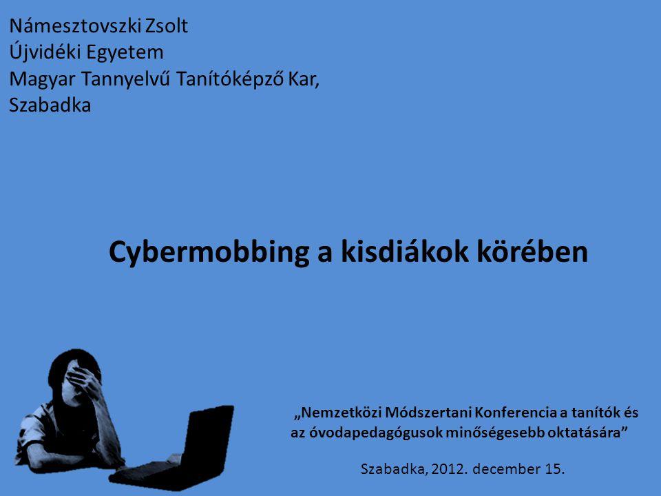 """Námesztovszki Zsolt Újvidéki Egyetem Magyar Tannyelvű Tanítóképző Kar, Szabadka Cybermobbing a kisdiákok körében """"Nemzetközi Módszertani Konferencia a"""
