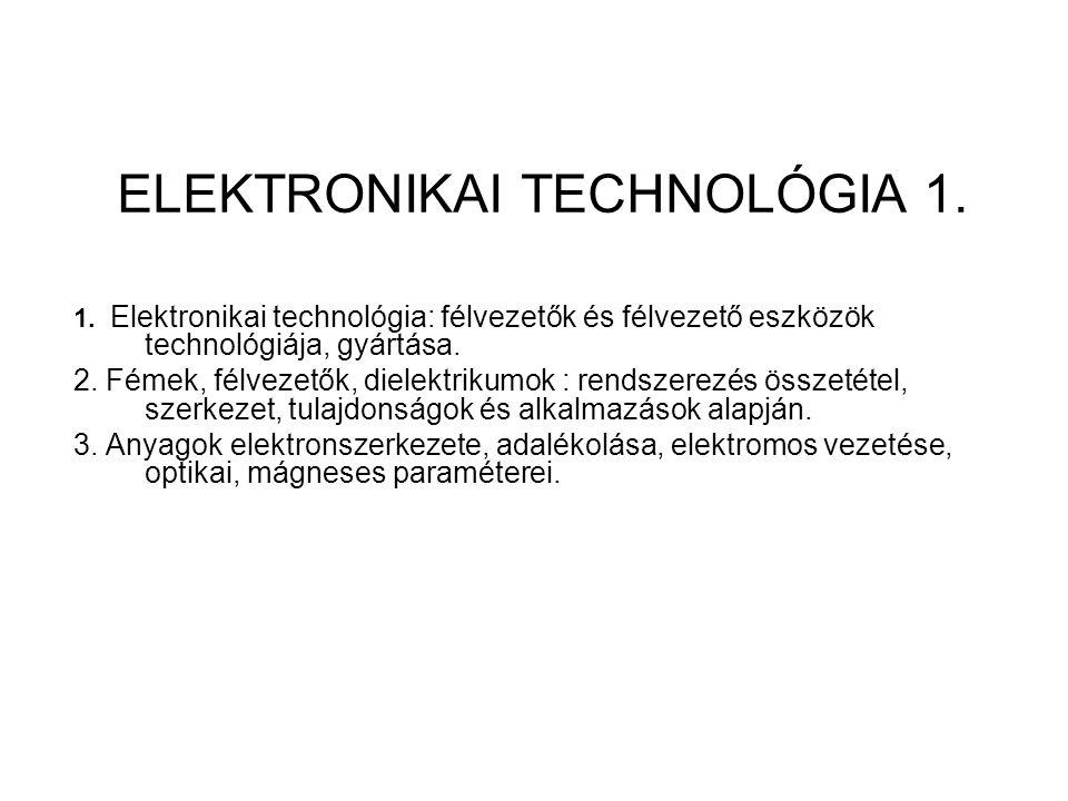 ELEKTRONIKAI TECHNOLÓGIA 1. 1. Elektronikai technológia: félvezetők és félvezető eszközök technológiája, gyártása. 2. Fémek, félvezetők, dielektrikumo