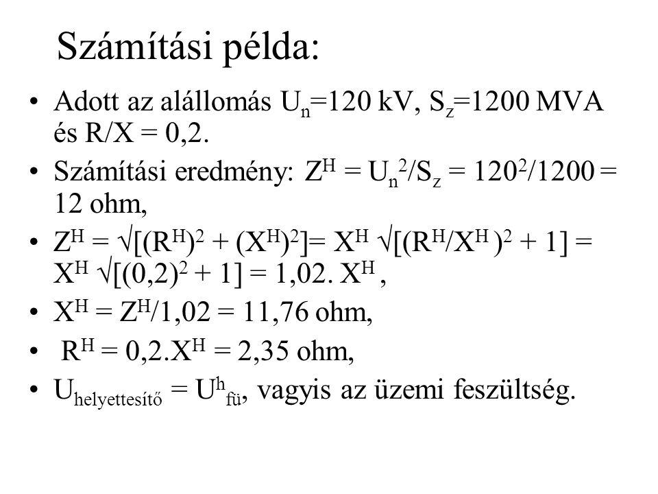 Számítási példa: Adott az alállomás U n =120 kV, S z =1200 MVA és R/X = 0,2. Számítási eredmény: Z H = U n 2 /S z = 120 2 /1200 = 12 ohm, Z H =  [(R