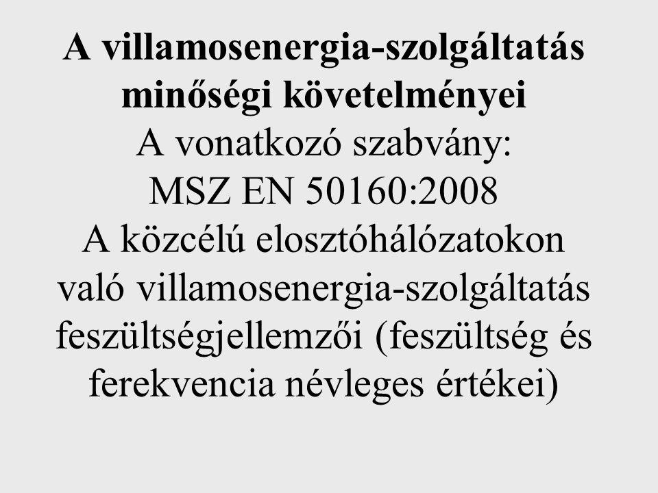 A villamosenergia-szolgáltatás minőségi követelményei A vonatkozó szabvány: MSZ EN 50160:2008 A közcélú elosztóhálózatokon való villamosenergia-szolgá