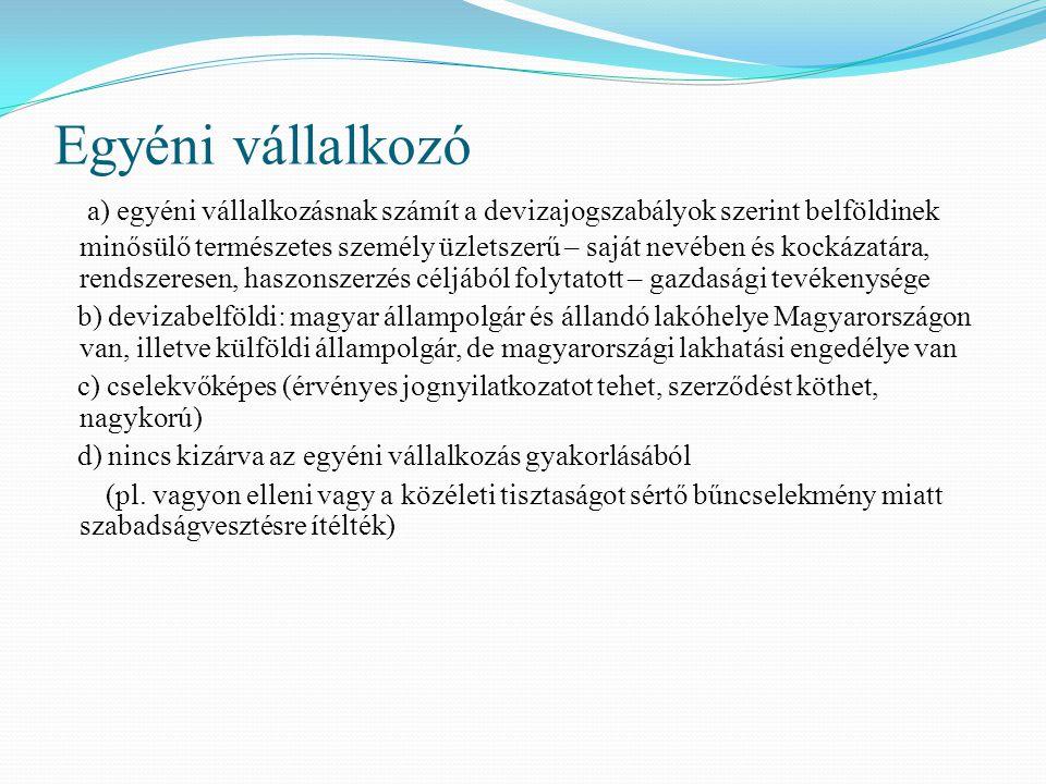 Egyéni vállalkozó a) egyéni vállalkozásnak számít a devizajogszabályok szerint belföldinek minősülő természetes személy üzletszerű – saját nevében és kockázatára, rendszeresen, haszonszerzés céljából folytatott – gazdasági tevékenysége b) devizabelföldi: magyar állampolgár és állandó lakóhelye Magyarországon van, illetve külföldi állampolgár, de magyarországi lakhatási engedélye van c) cselekvőképes (érvényes jognyilatkozatot tehet, szerződést köthet, nagykorú) d) nincs kizárva az egyéni vállalkozás gyakorlásából (pl.