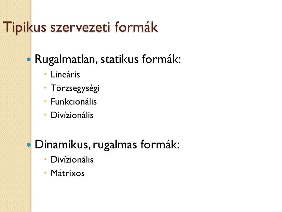 Tipikus szervezeti formák Rugalmatlan, statikus formák:  Lineáris  Törzsegységi  Funkcionális  Divízionális Dinamikus, rugalmas formák:  Divízionális  Mátrixos