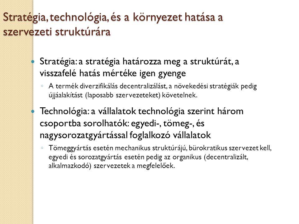 Stratégia, technológia, és a környezet hatása a szervezeti struktúrára Stratégia: a stratégia határozza meg a struktúrát, a visszafelé hatás mértéke igen gyenge ◦ A termék diverzifikálás decentralizálást, a növekedési stratégiák pedig újjáalakítást (laposabb szervezeteket) követelnek.