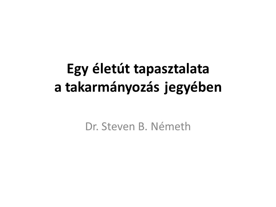 Egy életút tapasztalata a takarmányozás jegyében Dr. Steven B. Németh