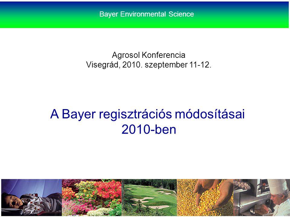 Agrosol Konferencia Visegrád, 2010. szeptember 11-12. A Bayer regisztrációs módosításai 2010-ben Bayer Environmental Science
