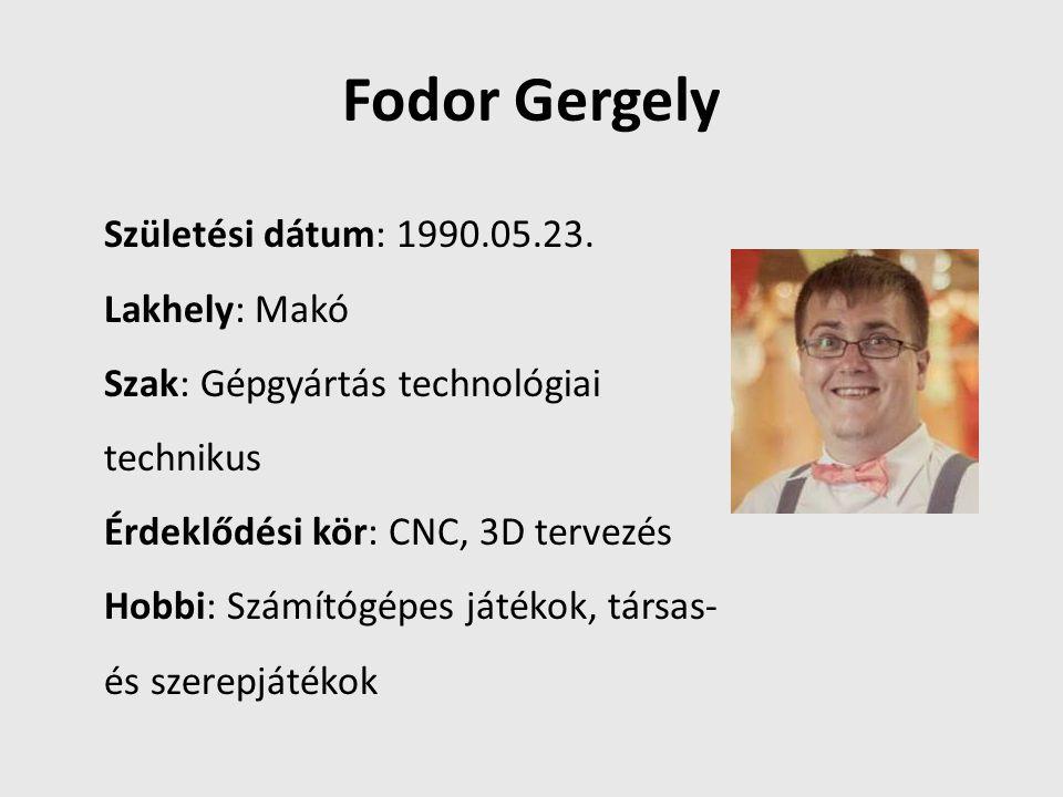 Fodor Gergely Születési dátum: 1990.05.23. Lakhely: Makó Szak: Gépgyártás technológiai technikus Érdeklődési kör: CNC, 3D tervezés Hobbi: Számítógépes