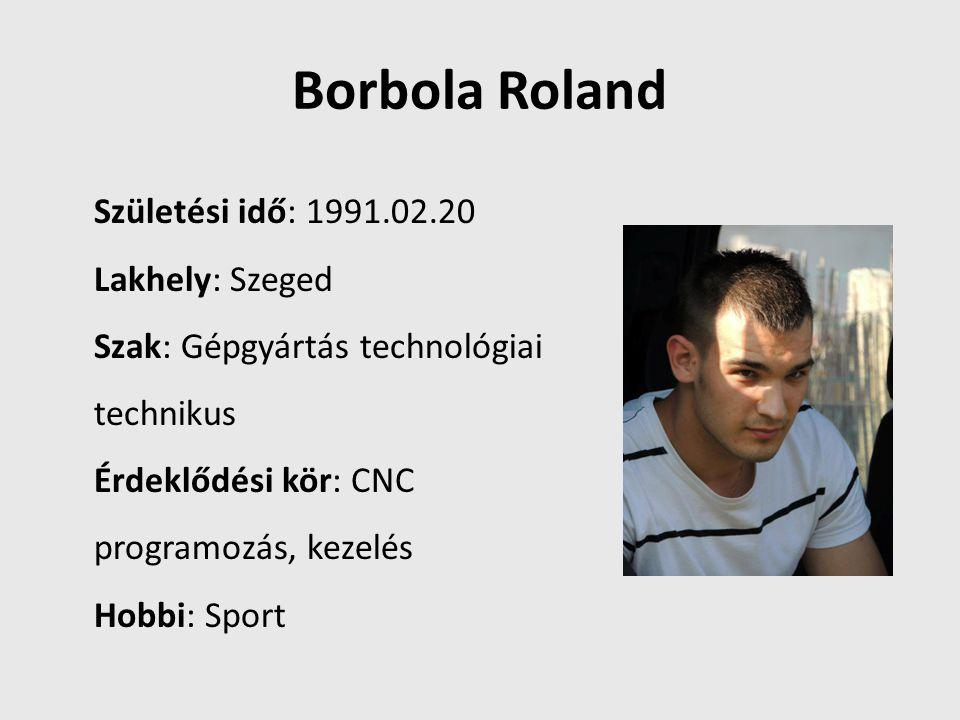 Borbola Roland Születési idő: 1991.02.20 Lakhely: Szeged Szak: Gépgyártás technológiai technikus Érdeklődési kör: CNC programozás, kezelés Hobbi: Spor