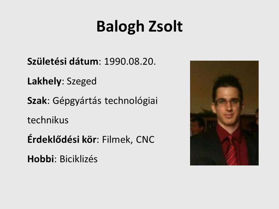 Balogh Zsolt Születési dátum: 1990.08.20. Lakhely: Szeged Szak: Gépgyártás technológiai technikus Érdeklődési kör: Filmek, CNC Hobbi: Biciklizés
