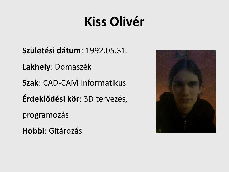 Kiss Olivér Születési dátum: 1992.05.31. Lakhely: Domaszék Szak: CAD-CAM Informatikus Érdeklődési kör: 3D tervezés, programozás Hobbi: Gitározás