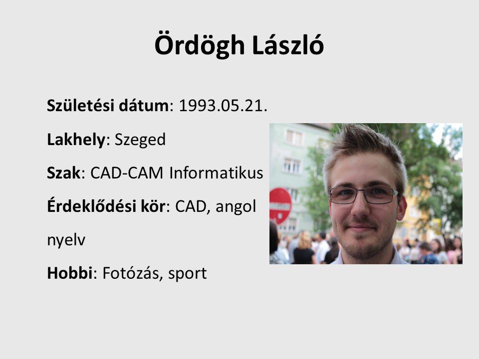 Ördögh László Születési dátum: 1993.05.21. Lakhely: Szeged Szak: CAD-CAM Informatikus Érdeklődési kör: CAD, angol nyelv Hobbi: Fotózás, sport