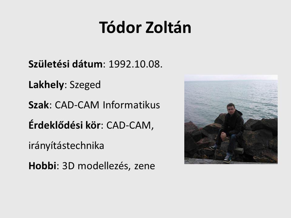 Tódor Zoltán Születési dátum: 1992.10.08. Lakhely: Szeged Szak: CAD-CAM Informatikus Érdeklődési kör: CAD-CAM, irányítástechnika Hobbi: 3D modellezés,