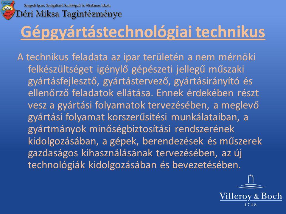Gépgyártástechnológiai technikus A technikus feladata az ipar területén a nem mérnöki felkészültséget igénylő gépészeti jellegű műszaki gyártásfejlesztő, gyártástervező, gyártásirányító és ellenőrző feladatok ellátása.