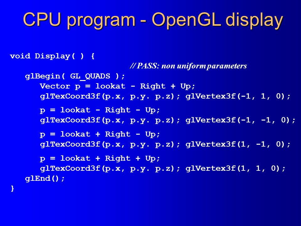 CPU program - OpenGL display void Display( ) { // PASS: non uniform parameters glBegin( GL_QUADS ); Vector p = lookat - Right + Up; glTexCoord3f(p.x, p.y.