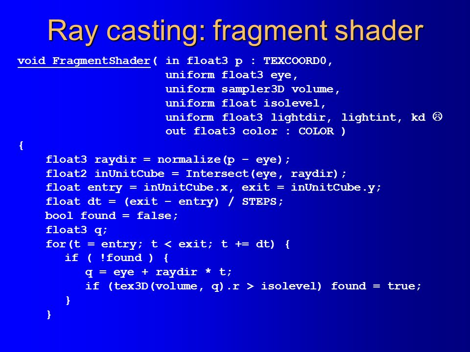 Ray casting: fragment shader void FragmentShader( in float3 p : TEXCOORD0, uniform float3 eye, uniform sampler3D volume, uniform float isolevel, uniform float3 lightdir, lightint, kd  out float3 color : COLOR ) { float3 raydir = normalize(p – eye); float2 inUnitCube = Intersect(eye, raydir); float entry = inUnitCube.x, exit = inUnitCube.y; float dt = (exit – entry) / STEPS; bool found = false; float3 q; for(t = entry; t < exit; t += dt) { if ( !found ) { q = eye + raydir * t; if (tex3D(volume, q).r > isolevel) found = true; }