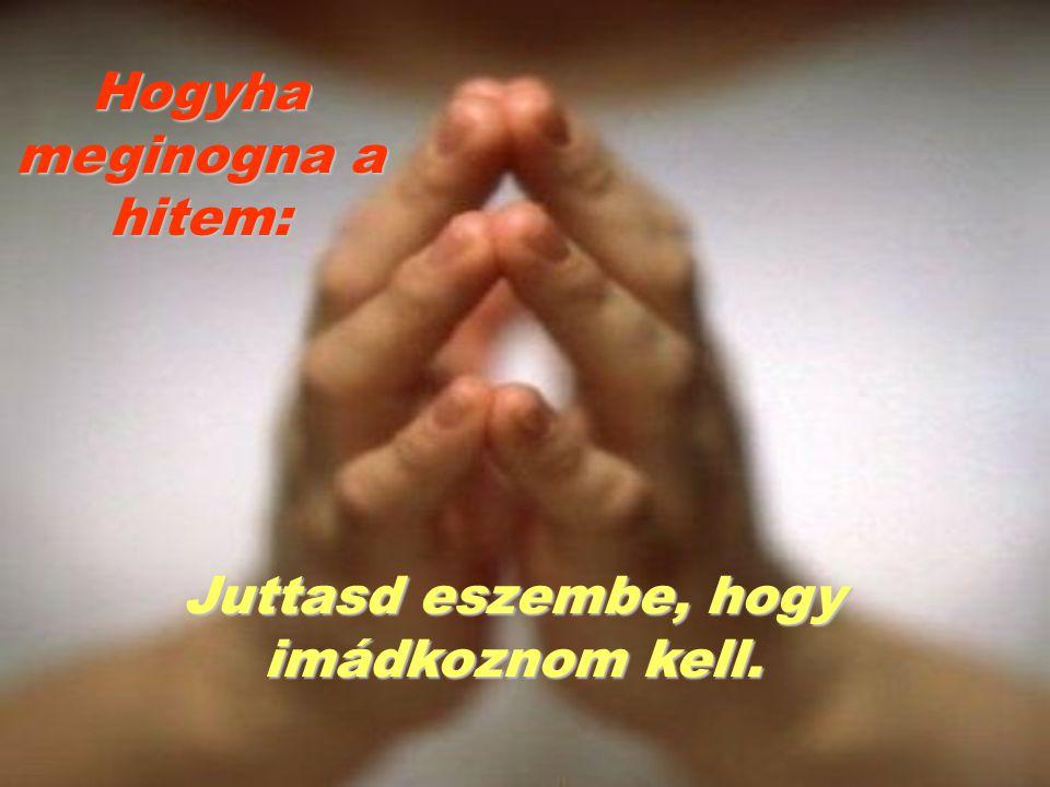 Juttasd eszembe, hogy imádkoznom kell. Hogyha meginogna a hitem: