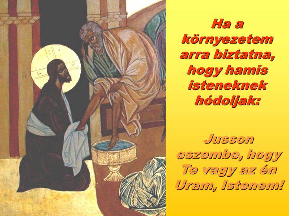 Ha a környezetem arra biztatna, hogy hamis isteneknek hódoljak: Jusson eszembe, hogy Te vagy az én Uram, Istenem!