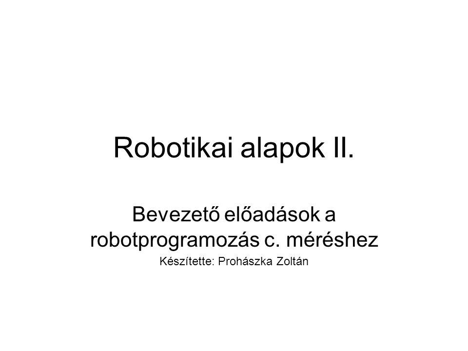 Robotikai alapok II. Bevezető előadások a robotprogramozás c. méréshez Készítette: Prohászka Zoltán