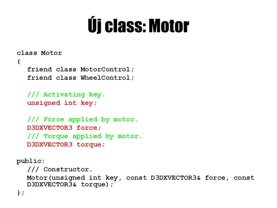 Új class: Motor class Motor { friend class MotorControl; friend class WheelControl; /// Activating key. unsigned int key; /// Force applied by motor.