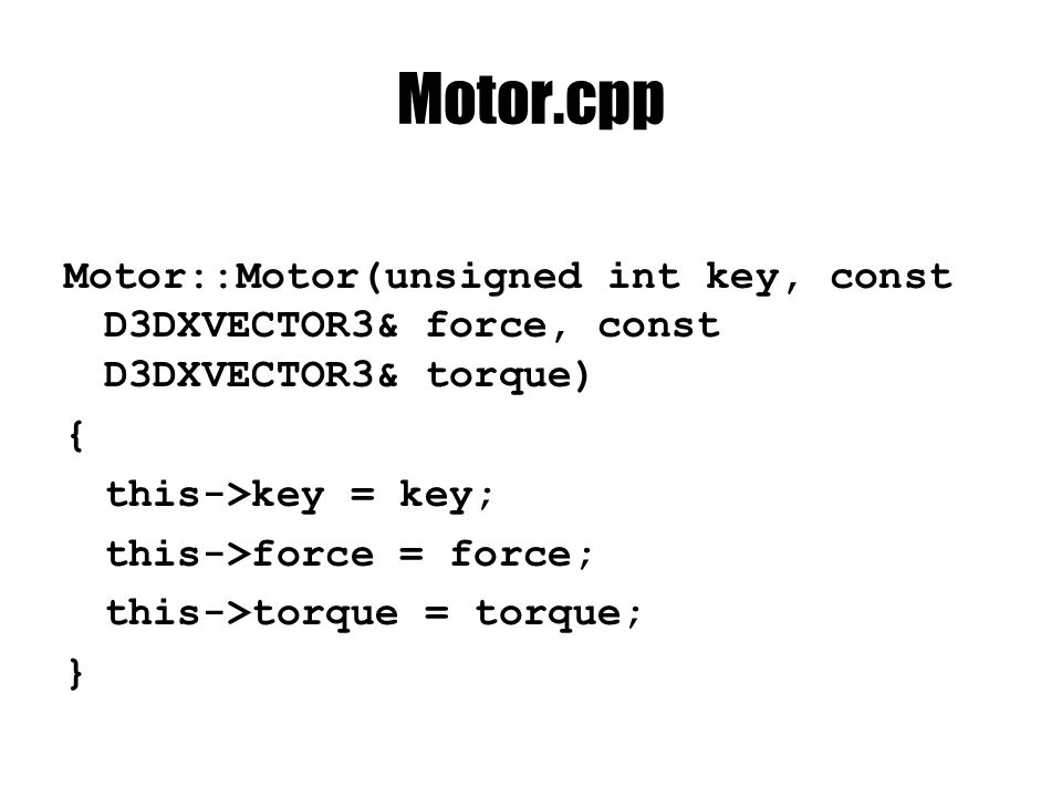 Motor.cpp Motor::Motor(unsigned int key, const D3DXVECTOR3& force, const D3DXVECTOR3& torque) { this->key = key; this->force = force; this->torque = t