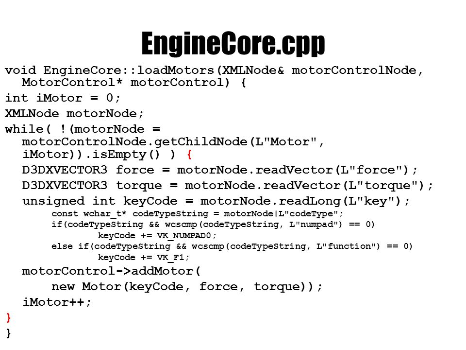 EngineCore.cpp void EngineCore::loadMotors(XMLNode& motorControlNode, MotorControl* motorControl) { int iMotor = 0; XMLNode motorNode; while( !(motorNode = motorControlNode.getChildNode(L Motor , iMotor)).isEmpty() ) { D3DXVECTOR3 force = motorNode.readVector(L force ); D3DXVECTOR3 torque = motorNode.readVector(L torque ); unsigned int keyCode = motorNode.readLong(L key ); const wchar_t* codeTypeString = motorNode|L codeType ; if(codeTypeString && wcscmp(codeTypeString, L numpad ) == 0) keyCode += VK_NUMPAD0; else if(codeTypeString && wcscmp(codeTypeString, L function ) == 0) keyCode += VK_F1; motorControl->addMotor( new Motor(keyCode, force, torque)); iMotor++; }