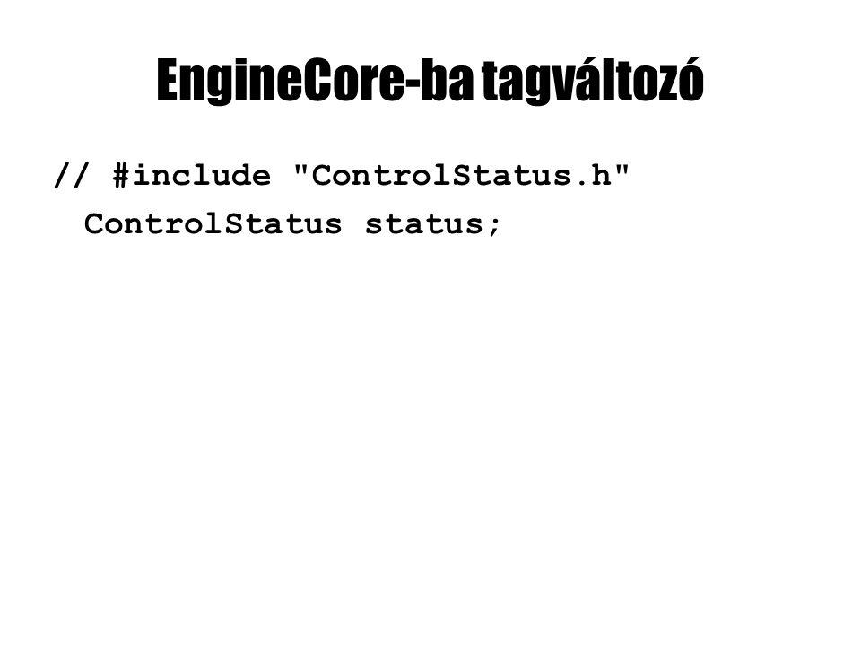 EngineCore-ba tagváltozó // #include ControlStatus.h ControlStatus status;