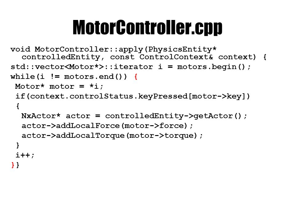 MotorController.cpp void MotorController::apply(PhysicsEntity* controlledEntity, const ControlContext& context) { std::vector ::iterator i = motors.begin(); while(i != motors.end()) { Motor* motor = *i; if(context.controlStatus.keyPressed[motor->key]) { NxActor* actor = controlledEntity->getActor(); actor->addLocalForce(motor->force); actor->addLocalTorque(motor->torque); } i++;}