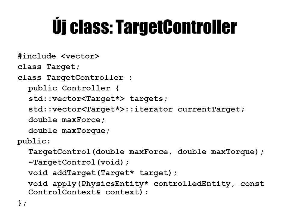 Új class: TargetController #include class Target; class TargetController : public Controller { std::vector targets; std::vector ::iterator currentTarget; double maxForce; double maxTorque; public: TargetControl(double maxForce, double maxTorque); ~TargetControl(void); void addTarget(Target* target); void apply(PhysicsEntity* controlledEntity, const ControlContext& context); };