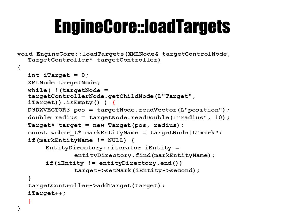 EngineCore::loadTargets void EngineCore::loadTargets(XMLNode& targetControlNode, TargetController* targetController) { int iTarget = 0; XMLNode targetNode; while( !(targetNode = targetControllerNode.getChildNode(L Target , iTarget)).isEmpty() ) { D3DXVECTOR3 pos = targetNode.readVector(L position ); double radius = targetNode.readDouble(L radius , 10); Target* target = new Target(pos, radius); const wchar_t* markEntityName = targetNode|L mark ; if(markEntityName != NULL) { EntityDirectory::iterator iEntity = entityDirectory.find(markEntityName); if(iEntity != entityDirectory.end()) target->setMark(iEntity->second); } targetController->addTarget(target); iTarget++; }