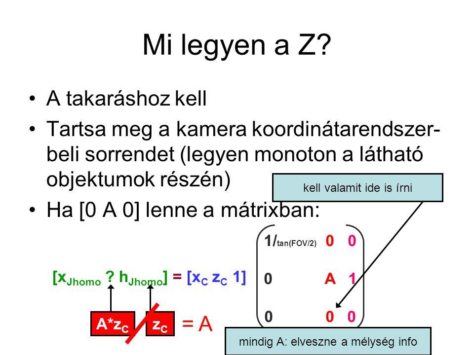 0 < Z J <1 tartomány legyen fp < Z C < bp 1/(tg(fov/2)) 0 0 0 (fp+bp)/(bp-fp) 1 0 -2fp*bp/(bp-fp) 0 3D ben, asp a képernyő magassága a szélességhez képest (a függőleges és vízszintes FOV nem ugyanakkora ) 1/(tg(fov/2)*asp) 0 0 0 0 1/(tg(fov/2)) 0 0 0 0 (fp+bp)/(bp-fp) 1 0 0 -2fp*bp/(bp-fp) 0