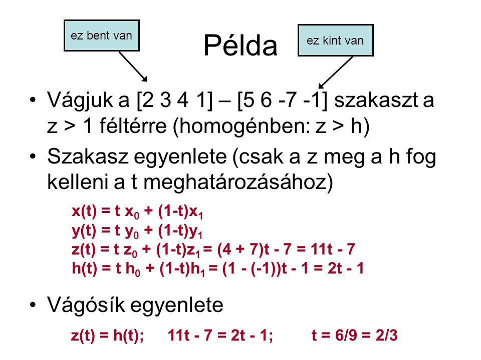 t vissza a szakasz egyenletébe x(t) = 2/3 x 0 + (1-2/3)x 1 = 2/3 * 2 + 1/3 * 5 = 9/3 = 3 y(t) = 2/3 y 0 + (1-2/3)y 1 = 2/3 * 3 + 1/3 * 6 = 12/3 = 4 z(t) = 2/3 z 0 + (1-2/3)z 1 = 2/3 * 4 + 1/3 * (-7) = 1/3 h(t) = 2/3 h 0 + (1-2/3)h 1 = 2/3 - 1/3 = 1/3 az eredmény [3 4 1/3 1/3] jöhet a homogén osztás (minden / 1/3) [9 12 1 1] az eredményül kapott vágott szakasz: [2 3 4 1] - [9 12 1 1] => [2 3 4] - [9 12 1] a pont a vágósíkon kell legyen