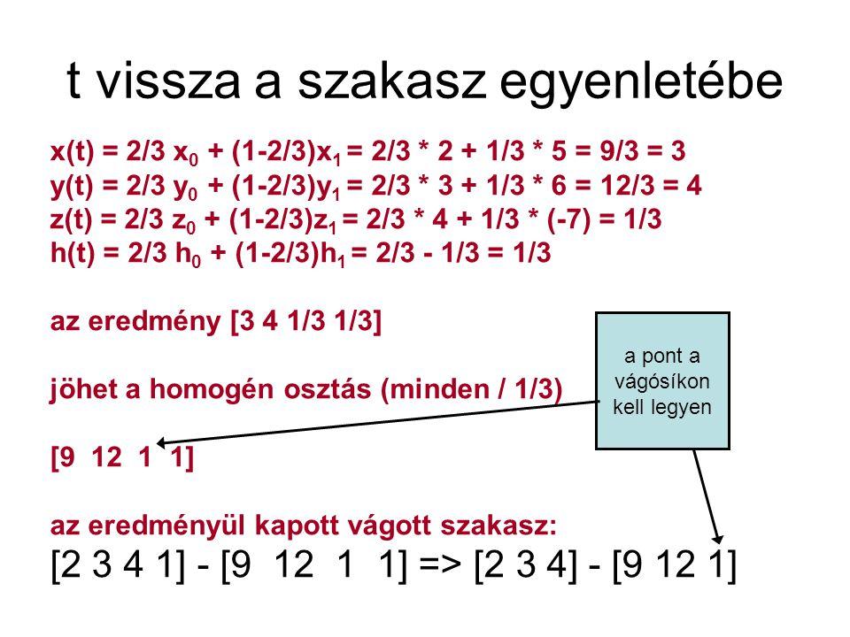 Vizsgapélda [1 3 1] Tp = [1 1 3][1 -1 1]Tp = [1 -11 -1]Vágósíkok x <= hbentkint x >= -hbentbent y <= hbentbent y >= -hbentkint x = 1 t + 1 (1 -t) = 1 y = 1 t - 11 (1 - t) = 12t - 11 h = 3 t - 1 (1 - t) = 4t - 1 x y h x=h;1 = 4t - 1;t = ½ y=-h;12t - 11 = -4t +1;t = ¾ t = ¾ van közelebb a belső ponthoz ¾ [1 1 3] + ¼ [1 -11 -1] = [1 -8/4 8/4] = [1 -2 2] -> [0.5 -1]