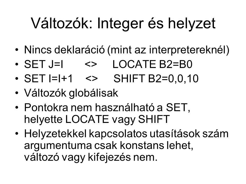 Változók: Integer és helyzet Nincs deklaráció (mint az interpretereknél) SET J=I <> LOCATE B2=B0 SET I=I+1 <> SHIFT B2=0,0,10 Változók globálisak Pontokra nem használható a SET, helyette LOCATE vagy SHIFT Helyzetekkel kapcsolatos utasítások szám argumentuma csak konstans lehet, változó vagy kifejezés nem.
