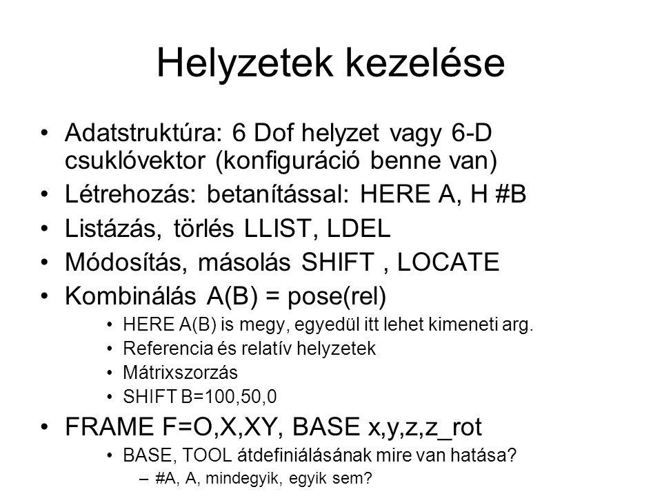 Helyzetek kezelése Adatstruktúra: 6 Dof helyzet vagy 6-D csuklóvektor (konfiguráció benne van) Létrehozás: betanítással: HERE A, H #B Listázás, törlés LLIST, LDEL Módosítás, másolás SHIFT, LOCATE Kombinálás A(B) = pose(rel) HERE A(B) is megy, egyedül itt lehet kimeneti arg.