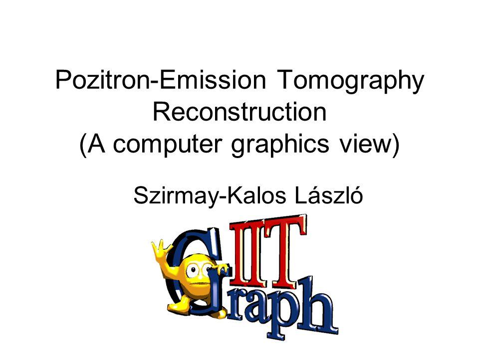 Pozitron-Emission Tomography Reconstruction (A computer graphics view) Szirmay-Kalos László
