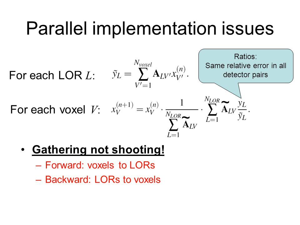 Gathering not shooting! –Forward: voxels to LORs –Backward: LORs to voxels Parallel implementation issues ~ ~ Ratios: Same relative error in all detec