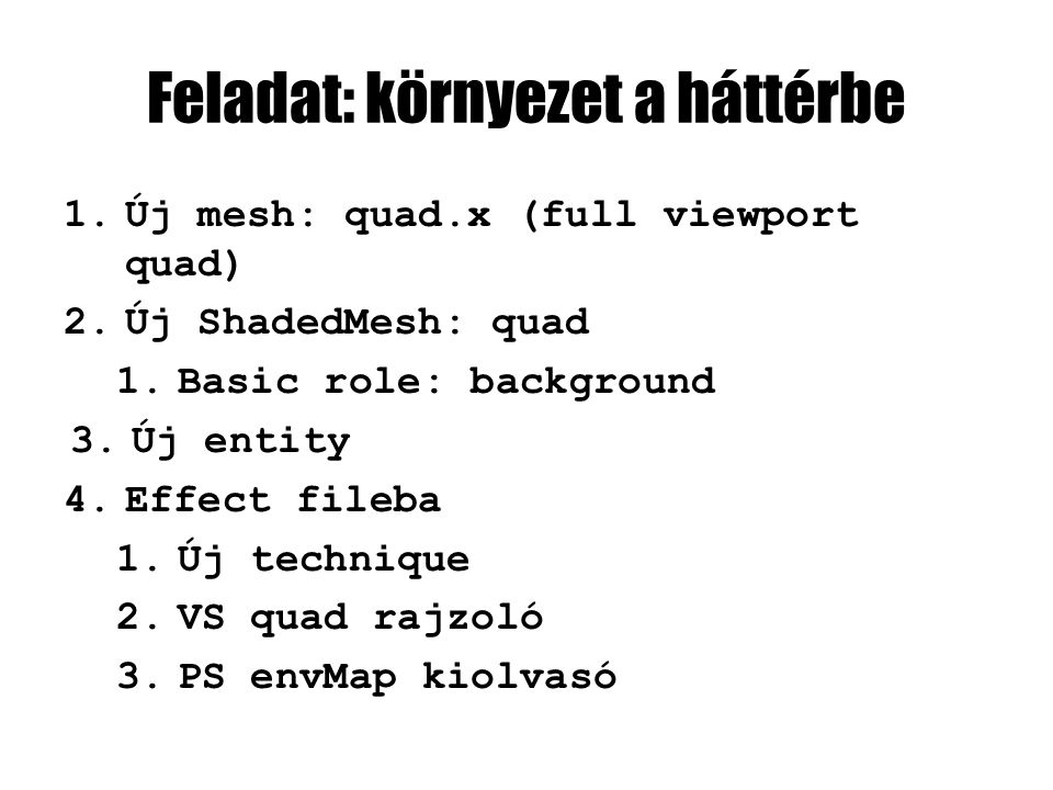 Feladat: környezet a háttérbe 1.Új mesh: quad.x (full viewport quad) 2.Új ShadedMesh: quad 1.Basic role: background 3.Új entity 4.Effect fileba 1.Új technique 2.VS quad rajzoló 3.PS envMap kiolvasó