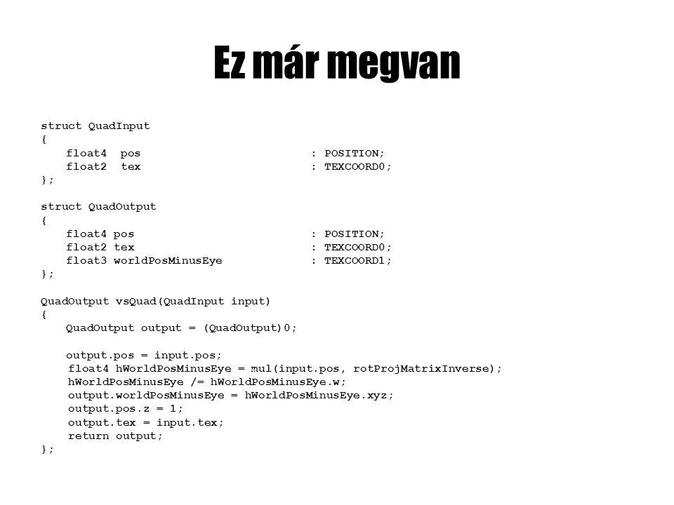 Ez már megvan struct QuadInput { float4 pos: POSITION; float2 tex: TEXCOORD0; }; struct QuadOutput { float4 pos: POSITION; float2 tex: TEXCOORD0; float3 worldPosMinusEye: TEXCOORD1; }; QuadOutput vsQuad(QuadInput input) { QuadOutput output = (QuadOutput)0; output.pos = input.pos; float4 hWorldPosMinusEye = mul(input.pos, rotProjMatrixInverse); hWorldPosMinusEye /= hWorldPosMinusEye.w; output.worldPosMinusEye = hWorldPosMinusEye.xyz; output.pos.z = 1; output.tex = input.tex; return output; };