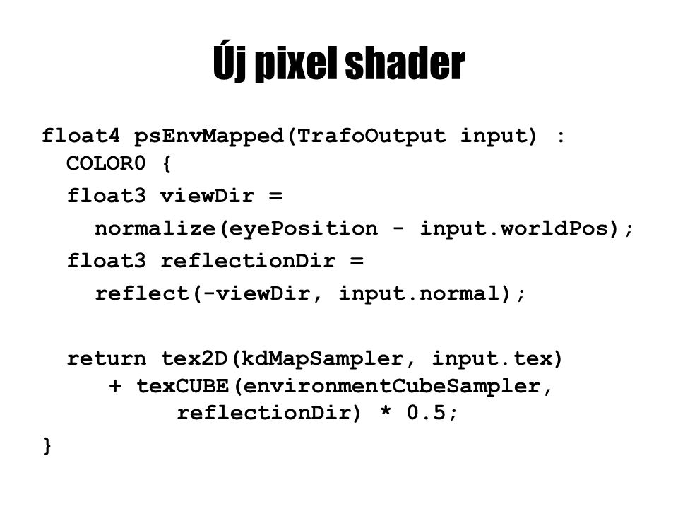 Új pixel shader float4 psEnvMapped(TrafoOutput input) : COLOR0 { float3 viewDir = normalize(eyePosition - input.worldPos); float3 reflectionDir = reflect(-viewDir, input.normal); return tex2D(kdMapSampler, input.tex) + texCUBE(environmentCubeSampler, reflectionDir) * 0.5; }