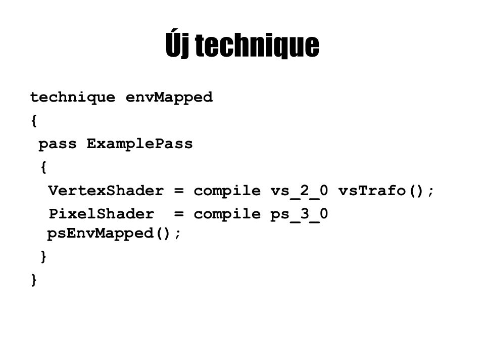 Új technique technique envMapped { pass ExamplePass { VertexShader = compile vs_2_0 vsTrafo(); PixelShader = compile ps_3_0 psEnvMapped(); }