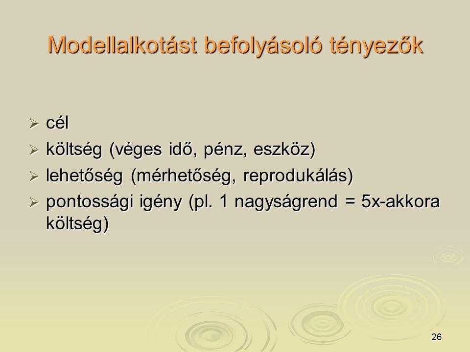 26 Modellalkotást befolyásoló tényezők  cél  költség (véges idő, pénz, eszköz)  lehetőség (mérhetőség, reprodukálás)  pontossági igény (pl.