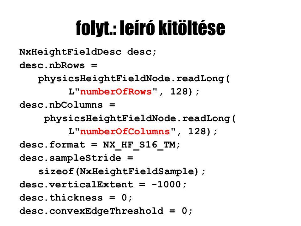 folyt.: leíró kitöltése NxHeightFieldDesc desc; desc.nbRows = physicsHeightFieldNode.readLong( L numberOfRows , 128); desc.nbColumns = physicsHeightFieldNode.readLong( L numberOfColumns , 128); desc.format = NX_HF_S16_TM; desc.sampleStride = sizeof(NxHeightFieldSample); desc.verticalExtent = -1000; desc.thickness = 0; desc.convexEdgeThreshold = 0;