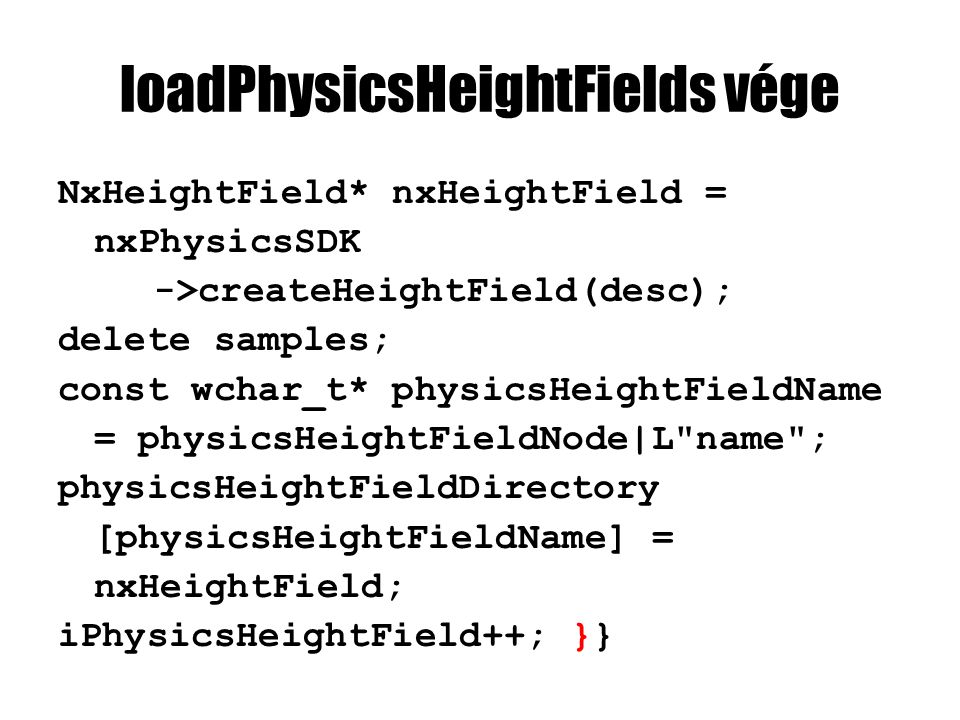 loadPhysicsHeightFields vége NxHeightField* nxHeightField = nxPhysicsSDK ->createHeightField(desc); delete samples; const wchar_t* physicsHeightFieldName = physicsHeightFieldNode|L name ; physicsHeightFieldDirectory [physicsHeightFieldName] = nxHeightField; iPhysicsHeightField++; }}