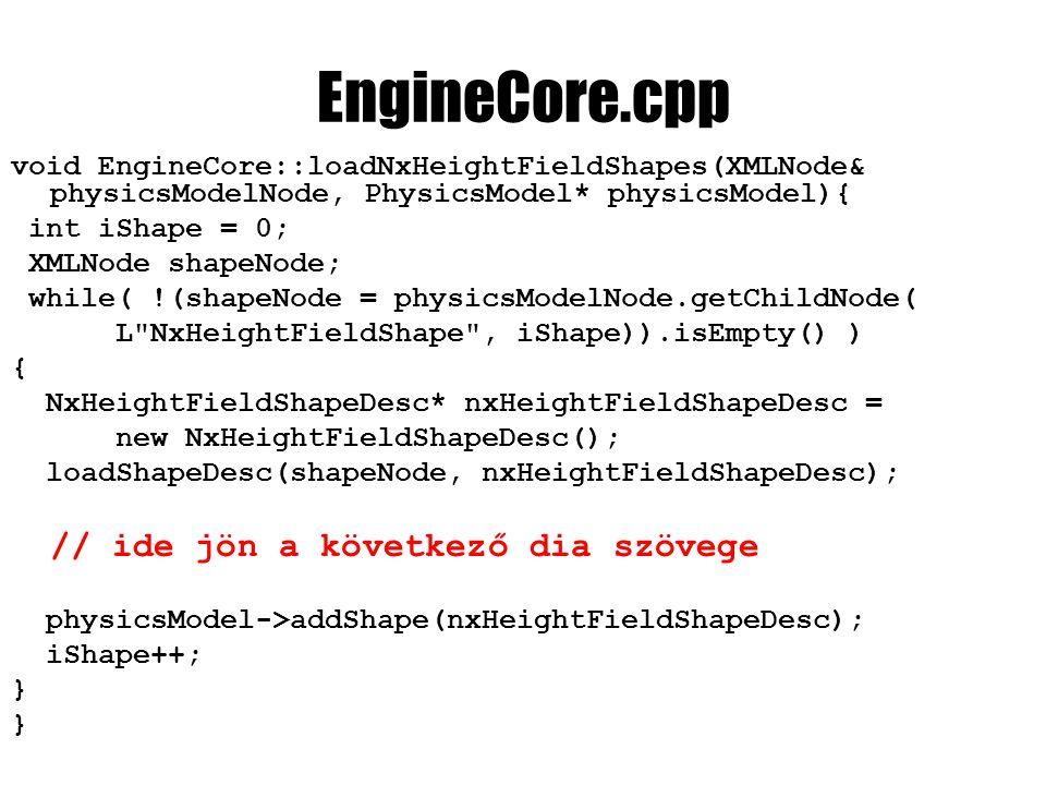 EngineCore.cpp void EngineCore::loadNxHeightFieldShapes(XMLNode& physicsModelNode, PhysicsModel* physicsModel){ int iShape = 0; XMLNode shapeNode; while( !(shapeNode = physicsModelNode.getChildNode( L NxHeightFieldShape , iShape)).isEmpty() ) { NxHeightFieldShapeDesc* nxHeightFieldShapeDesc = new NxHeightFieldShapeDesc(); loadShapeDesc(shapeNode, nxHeightFieldShapeDesc); // ide jön a következő dia szövege physicsModel->addShape(nxHeightFieldShapeDesc); iShape++; }