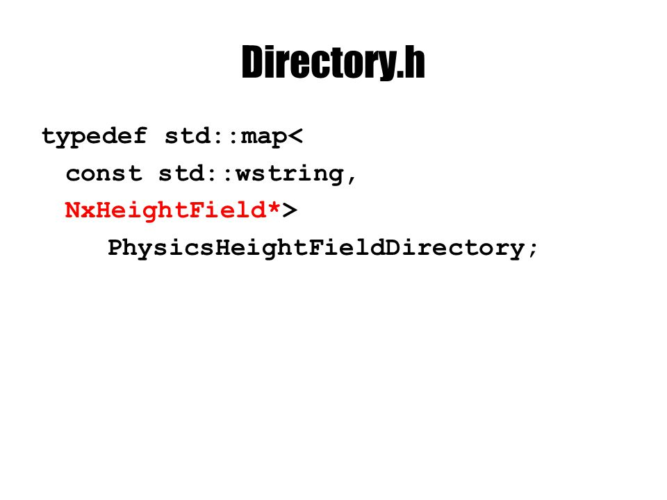 Directory.h typedef std::map< const std::wstring, NxHeightField*> PhysicsHeightFieldDirectory;